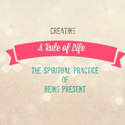 A Rule of Life: The Spiritual Practice of Being Present